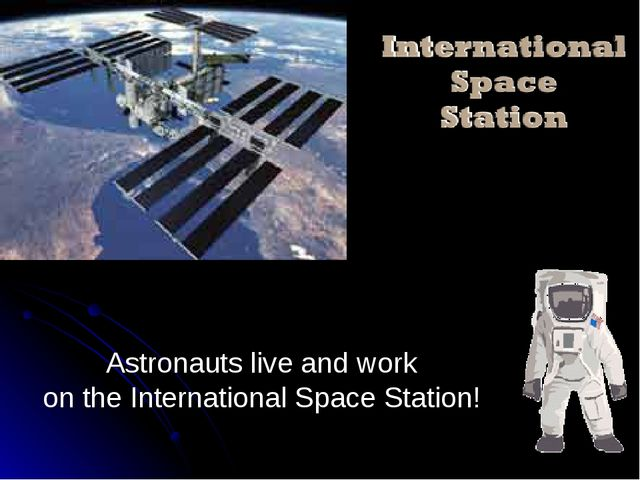 Astronauts live and work on the International Space Station!