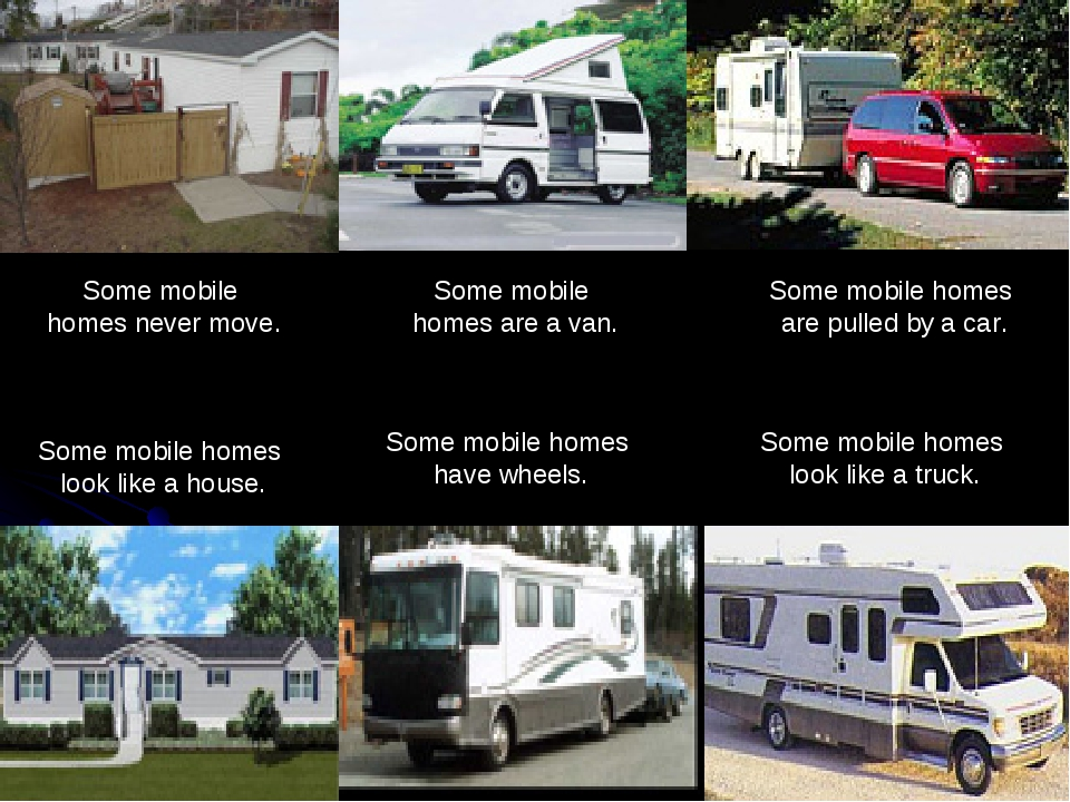 Some mobile homes are a van. Some mobile homes look like a house. Some mobi...