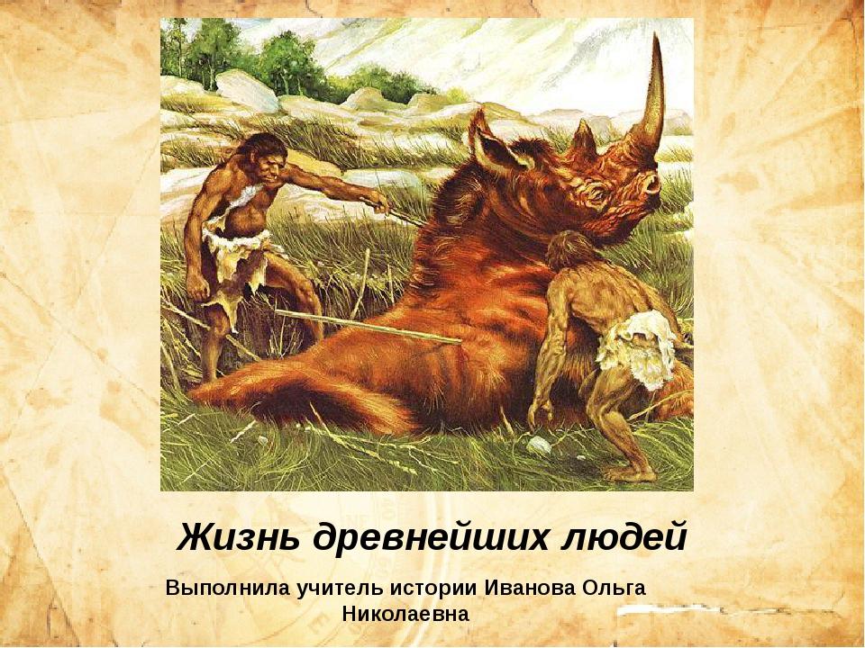 Жизнь древнейших людей Выполнила учитель истории Иванова Ольга Николаевна