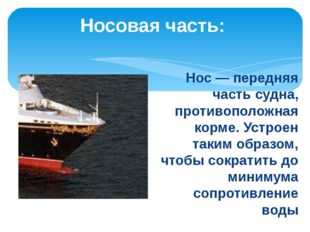 Носовая часть:  Нос — передняя часть судна, противоположная корме. Устроен т