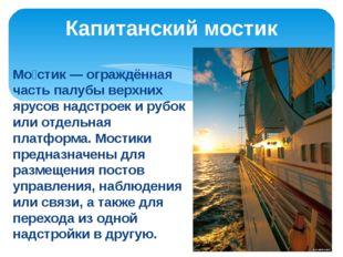 Капитанский мостик Мо́стик — ограждённая часть палубы верхних ярусов надстро