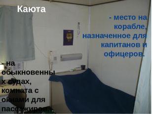Каюта - место на корабле, назначенное для капитанов и офицеров.