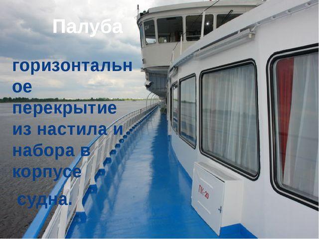 Палуба горизонтальное перекрытие из настила и набора в корпусе  судна.