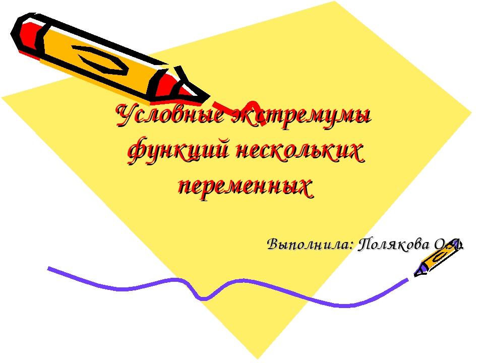Условные экстремумы функций нескольких переменных Выполнила: Полякова О.Л.