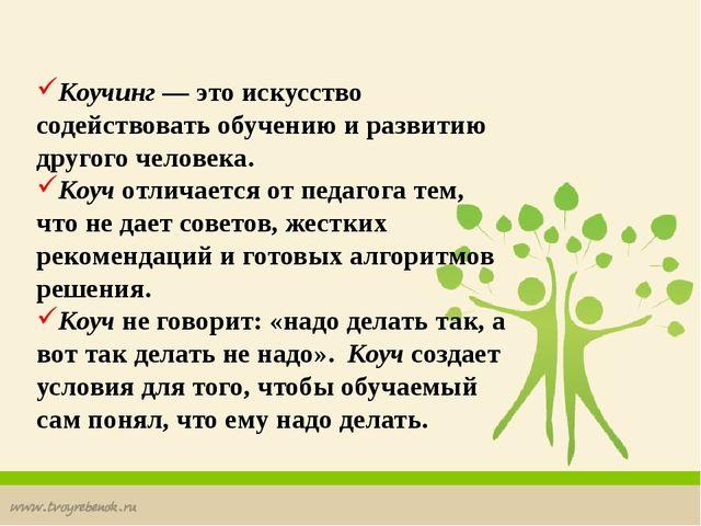 Коучинг — это искусство содействовать обучению и развитию другого человека....
