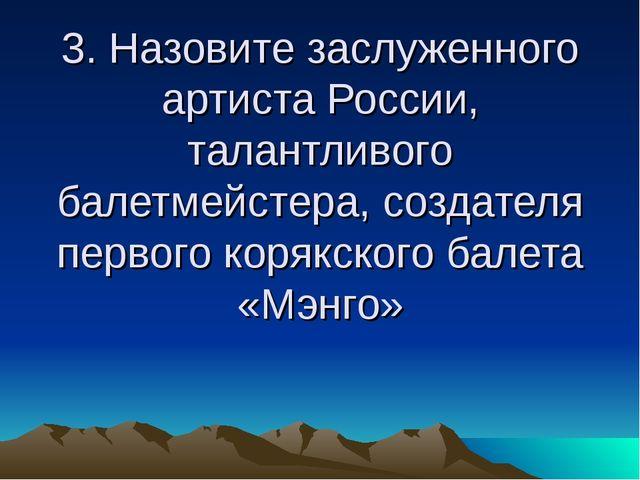 3. Назовите заслуженного артиста России, талантливого балетмейстера, создател...
