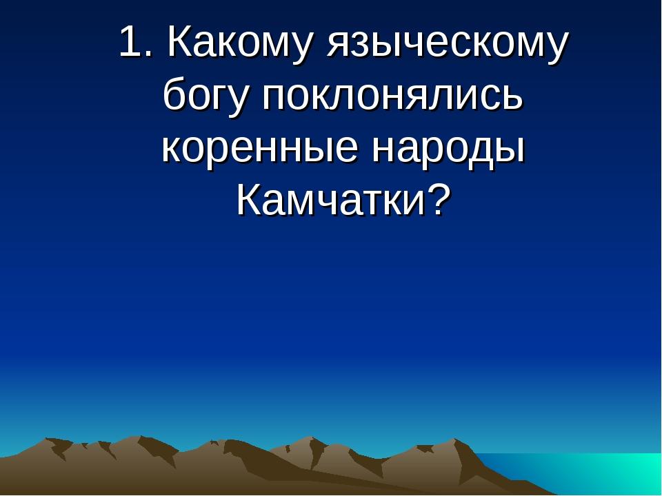 1. Какому языческому богу поклонялись коренные народы Камчатки?