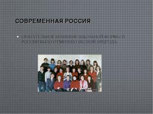 СОВРЕМЕННАЯ РОССИЯ ОБЯЗАТЕЛЬНОЕ НОШЕНИЕ ШКОЛЬНОЙ ФОРМЫ В РОССИИ БЫЛО ОТМЕНЕНО