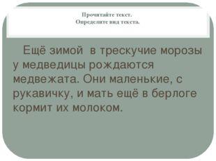 Прочитайте текст. Определите вид текста. Ещё зимой в трескучие морозы у медве