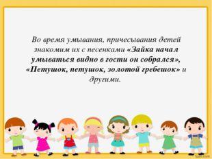 Во время умывания, причесывания детей знакомим их с песенками «Зайка начал ум