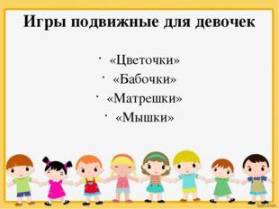 Игры подвижные для девочек «Цветочки» «Бабочки» «Матрешки» «Мышки»