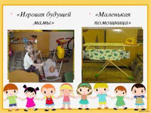 «Игровая будущей мамы» «Маленькая помощница»