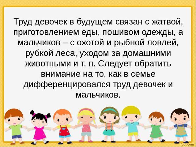 Труд девочек в будущем связан с жатвой, приготовлением еды, пошивом одежды, а...