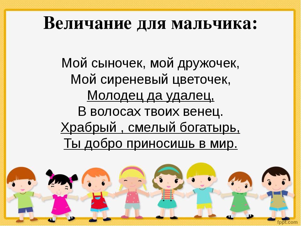 Величание для мальчика: Мой сыночек, мой дружочек, Мой сиреневый цветочек, Мо...