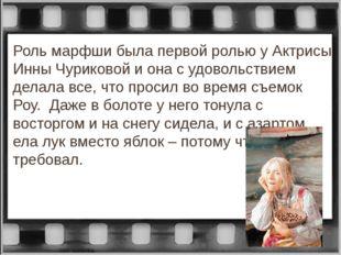 Роль марфши была первой ролью у Актрисы Инны Чуриковой и она с удовольствием