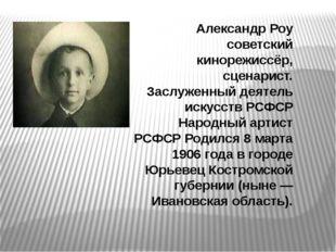 Александр Роу советский кинорежиссёр, сценарист. Заслуженный деятель искусст