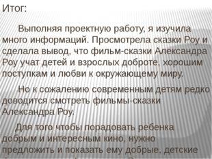 Итог: Выполняя проектную работу, я изучила много информаций. Просмотрела сказ