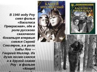 В 1940 году Роу снял фильм «Василиса Прекрасная», где в роли русского сказочн