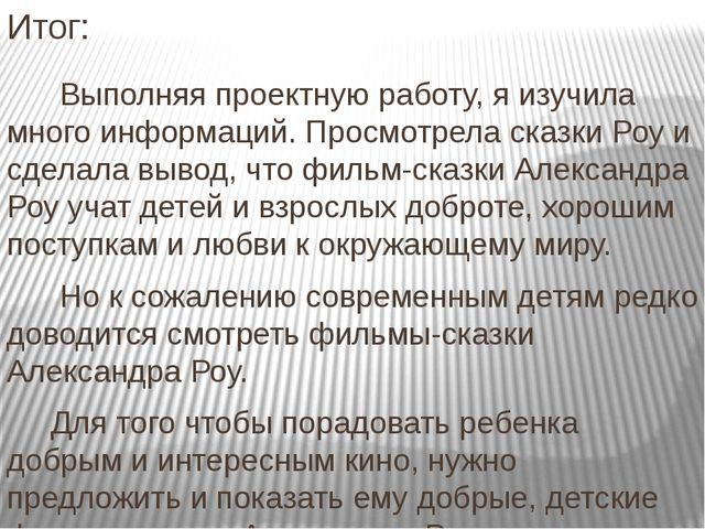 Итог: Выполняя проектную работу, я изучила много информаций. Просмотрела сказ...