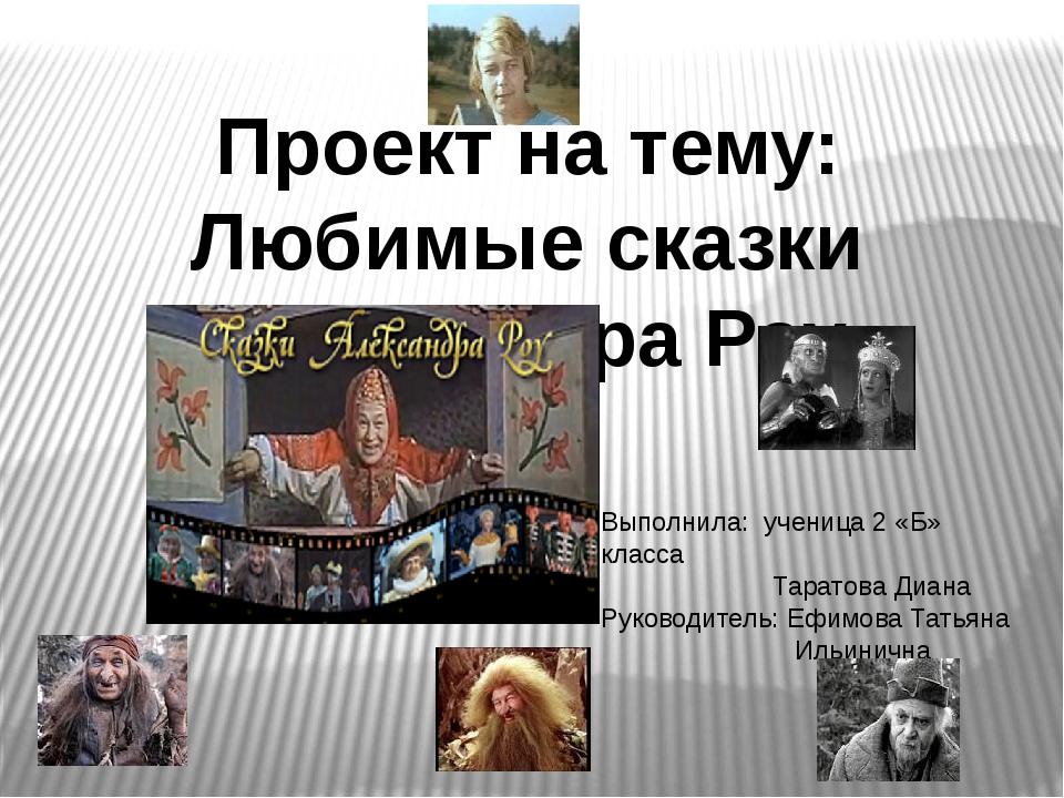 Проект на тему: Любимые сказки Александра Роу Выполнила: ученица 2 «Б» класса...