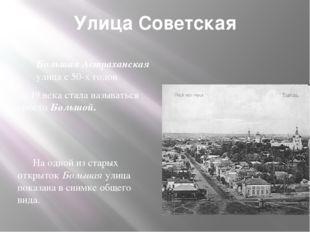 Улица Советская Большая Астраханская улица с 50-х годов 19 века стала называт