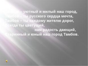 Тамбов – уютный и милый наш город, Тамбов – ты русского сердца мечта, Тамбов