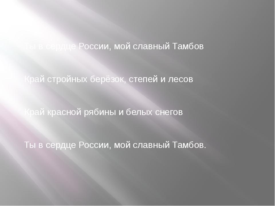 Ты в сердце России, мой славный Тамбов Край стройных берёзок, степей и лесов...