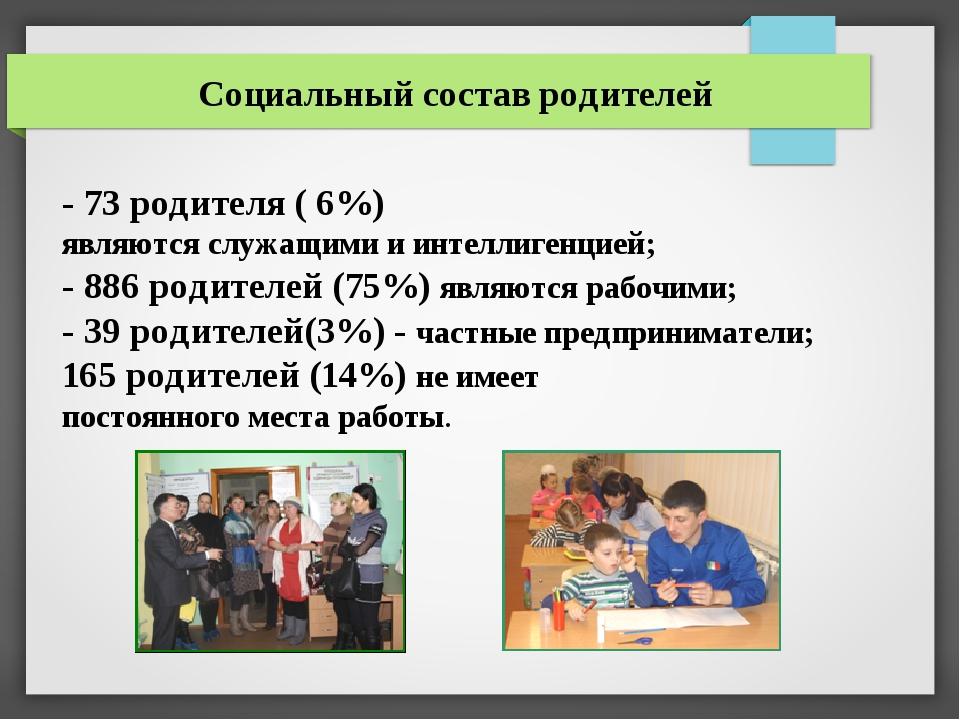 Социальный состав родителей - 73 родителя ( 6%) являются служащими и интеллиг...