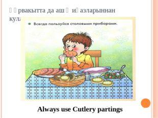 Һәрвакытта да аш җиһазларыннан куллан Always use Cutlery partings