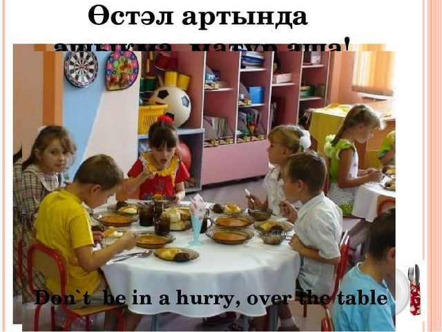 Өстәл артында ашыкма, матур аша! Don`t be in a hurry, over the table