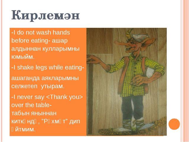 Кирлемән -I do not wash hands before eating-ашаралдыннанкулларымныюмыйм. -I s...