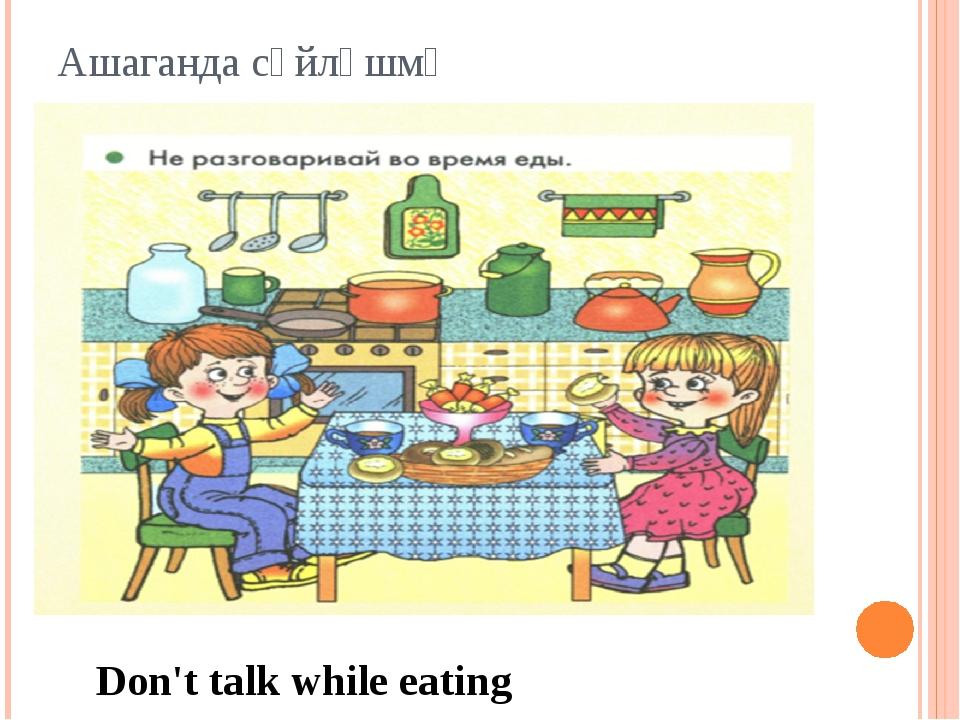 Ашаганда сөйләшмә Don't talk while eating