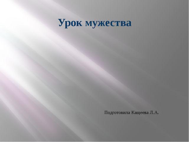 Урок мужества Подготовила Кащеева Л.А.