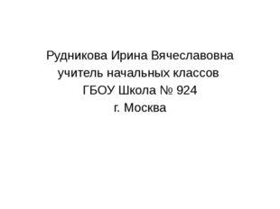 Рудникова Ирина Вячеславовна учитель начальных классов ГБОУ Школа № 924 г. М