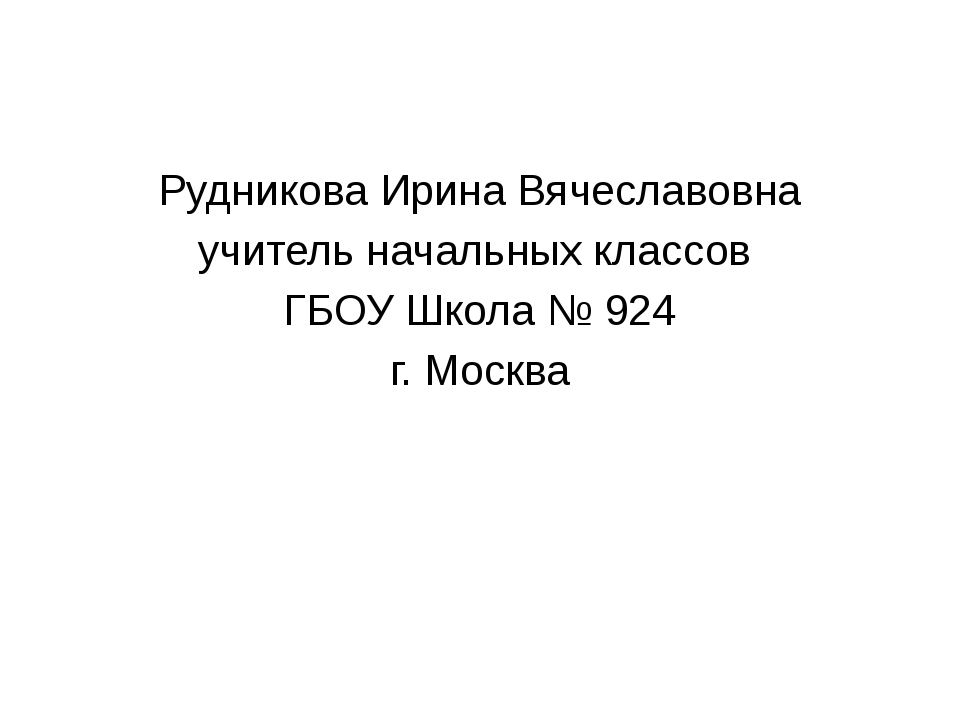 Рудникова Ирина Вячеславовна учитель начальных классов ГБОУ Школа № 924 г. М...