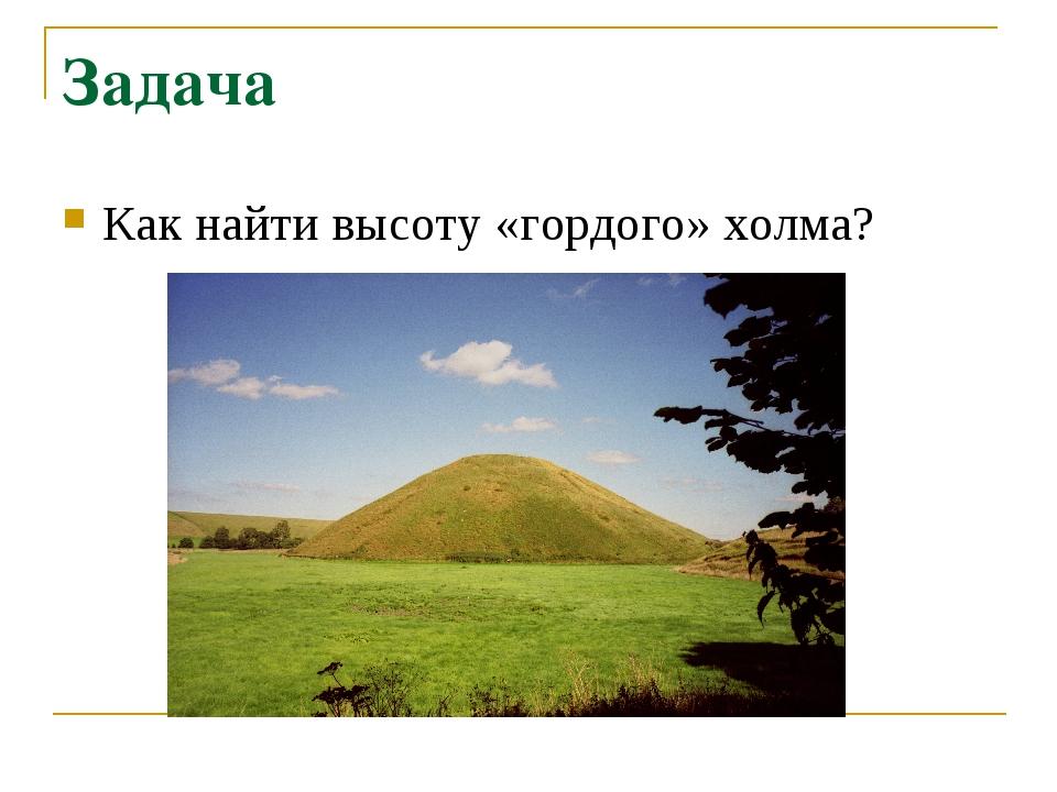Задача Как найти высоту «гордого» холма?