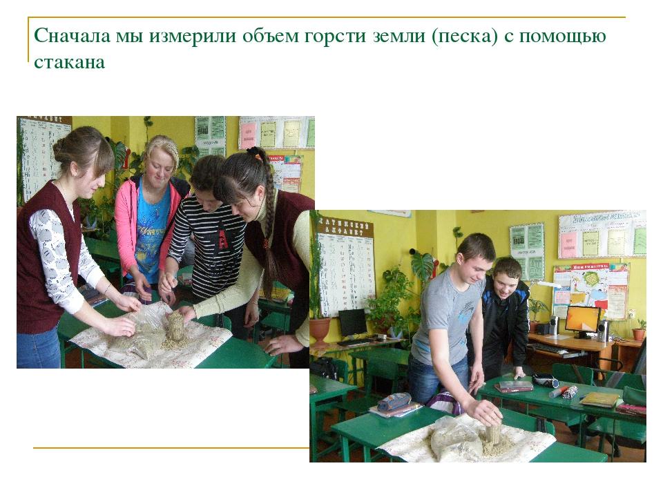 Сначала мы измерили объем горсти земли (песка) с помощью стакана