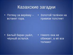 Казахские загадки Потяну за верёвку – встанет гора. Белый баран ушёл, чёрный