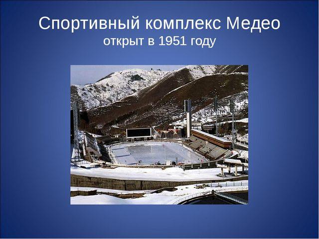 Спортивный комплекс Медео открыт в 1951 году