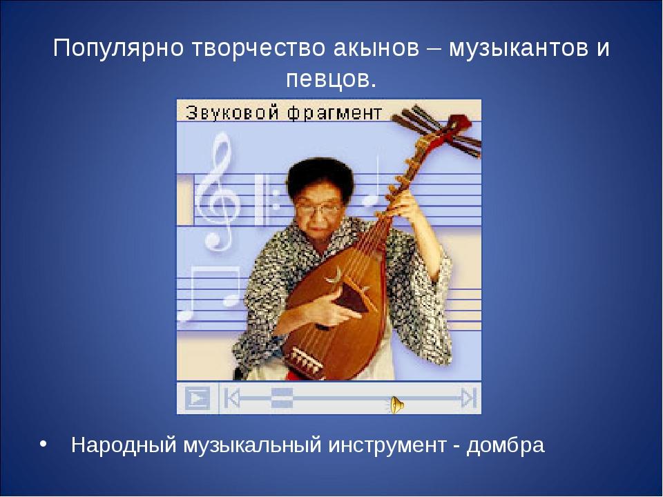 Популярно творчество акынов – музыкантов и певцов. Народный музыкальный инстр...