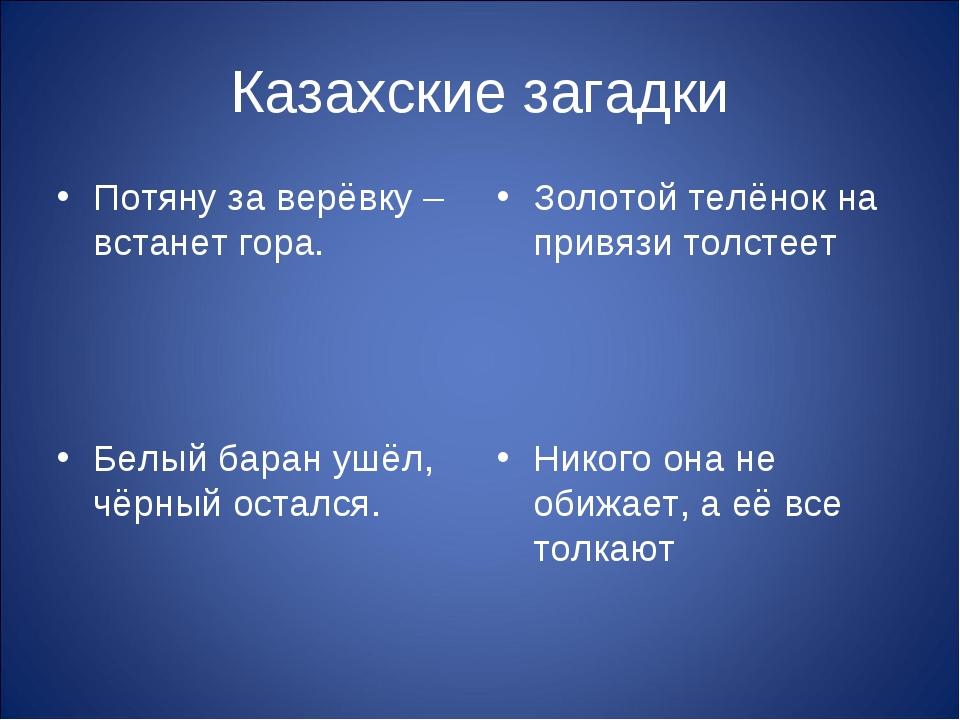 Казахские загадки Потяну за верёвку – встанет гора. Белый баран ушёл, чёрный...