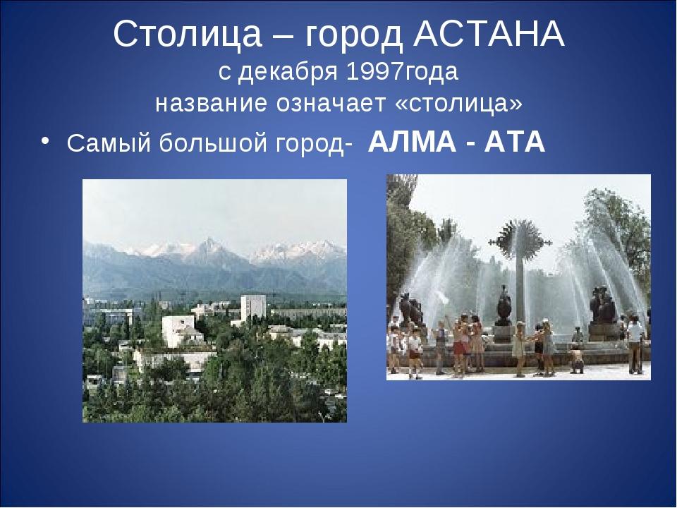 Столица – город АСТАНА с декабря 1997года название означает «столица» Самый б...