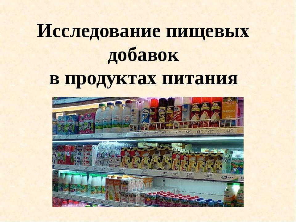 Исследование пищевых добавок в продуктах питания