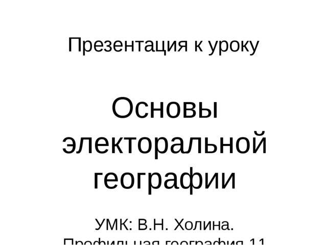 Презентация к уроку Основы электоральной географии УМК: В.Н. Холина. Профильн...