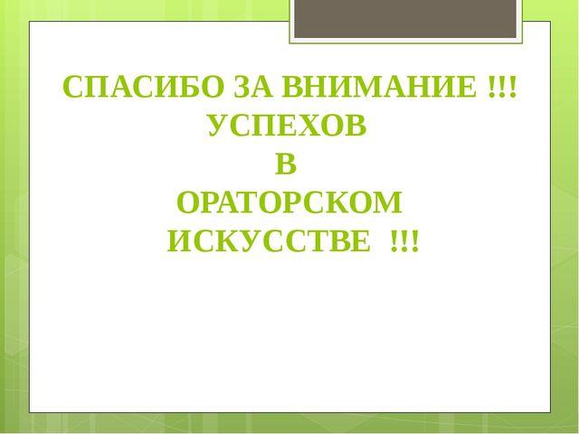 СПАСИБО ЗА ВНИМАНИЕ !!! УСПЕХОВ В ОРАТОРСКОМ ИСКУССТВЕ !!!