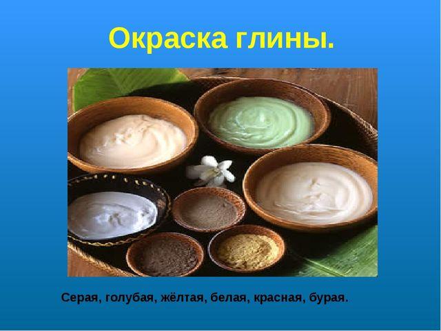 Окраска глины. Серая, голубая, жёлтая, белая, красная, бурая.