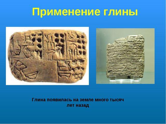 Применение глины Глина появилась на земле много тысяч лет назад