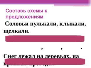 Составь схемы к предложениям Соловьи пулькали, клыкали, щелкали. , , . Снег л