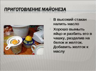 В высокий стакан налить масло Хорошо вымыть яйцо и разбить его в чашку, разде