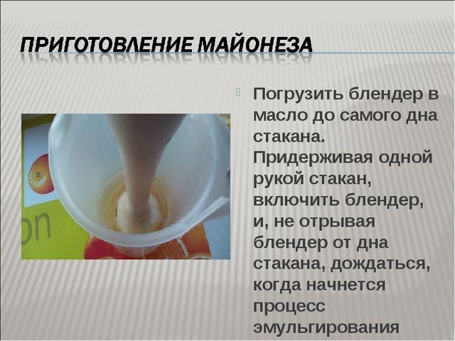 Погрузить блендер в масло до самого дна стакана. Придерживая одной рукой стак...